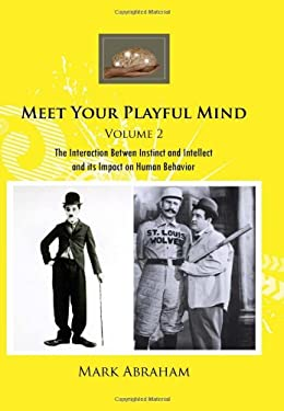 Meet Your Playful Mind Volume 2: The Interaction Betwen Instinct and Intellect and Its Impact on Human Behavior 9781456825355