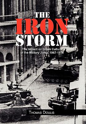 The Iron Storm: The Impact on Greek Culture of the Military Junta, 1967-1974 9781456838416