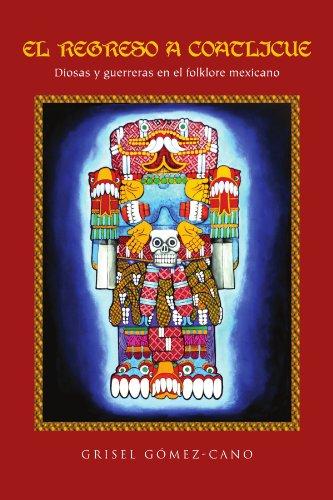 El Regreso a Coatlicue: Diosas y Guerreras En El Folklore Mexicano 9781456860202