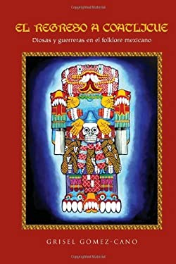 El Regreso a Coatlicue: Diosas y Guerreras En El Folklore Mexicano 9781456860219