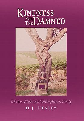 Kindness for the Damned: Intrigue, Love, and Redemption in Sicily 9781456885359