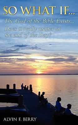 So What If...the God of the Bible Exists...Does It Really Matter at the End of Day?