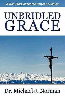 Unbridled Grace: A True Story about the Power of Choice 9781457500961