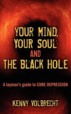 Your Mind, Your Soul and the Black Hole: A Layman's Guide to Cure Depression 9781457501166