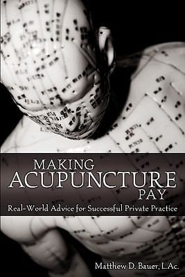 Making Acupuncture Pay: Real-World Advice for Successful Private Practice 9781457502798