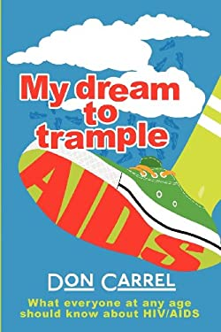 My Dream to Trample AIDS: What Everyone at Any Age Should Know about HIV/AIDS 9781457506727