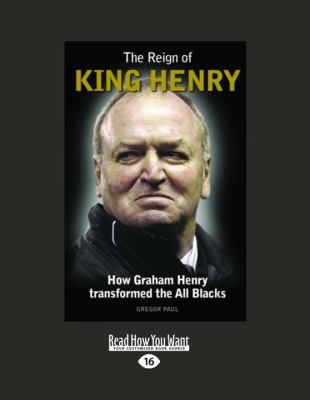 The Reign of King Henry: How Graham Henry Transformed the All Blacks 9781458716651