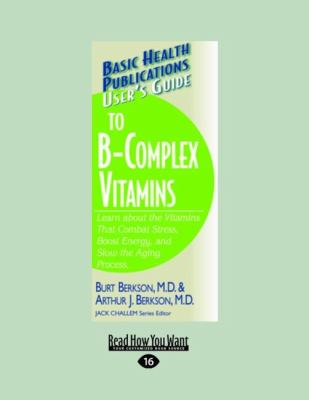 User's Guide to the B-Complex Vitamins: Learn about the Vitamins That Combat Stress, Boost Energy, and Slow the Aging Process (Large Print 16pt) 9781458722461
