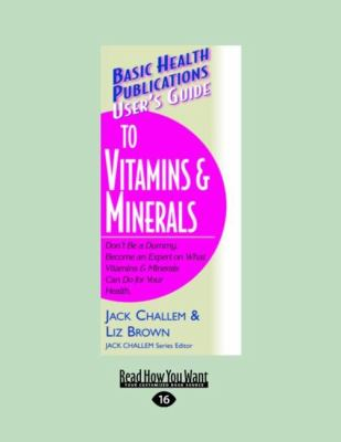 User's Guide to Vitamins & Minerals: Don't Be a Dummy. Become an Expert on What Vitamins & Minerals Can Do for Your Health (Large Print 16pt) 9781458724076