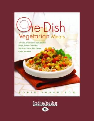 One-Dish Vegetarian Meals: 150 Easy, Wholesome, and Delicious Soups, Stews, Casseroles, Stir-Fries, Pastas, Rice Dishes, Chilis, and More (Easyre 9781458764171