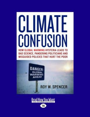 Climate Confusion: How Global Warming Hysteria Leads to Bad Science, Pandering Politicians, and Misguided Policies That Hurt the Poor (Ea
