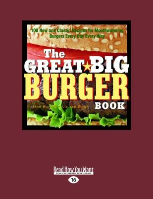 The Great Big Burger Book: 100 New and Classic Recipes for Mouth Watering Burgers Every Day Every Way (Easyread Large Edition)