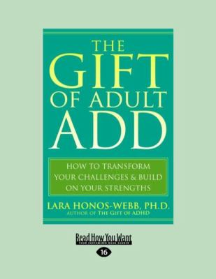 The Gift of Adult Add: How to Transform Your Challenges & Build on Your Strengths (Easyread Large Edition) 9781458764812