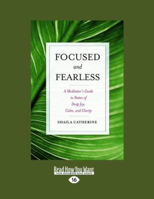 Focused and Fearless: A Meditator's Guide to States of Deep Joy, Calm, and Clarity (Large Print 16pt) 9781458783646