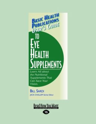 User's Guide to Eye Health Supplements: Learn All about the Nutritional Supplements That Can Save Your Vision. (Large Print 16pt) 9781459604810
