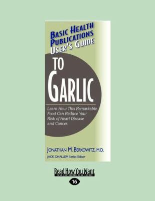 User's Guide to Garlic: Learn How This Remarkable Food Can Reduce Your Risk of Heart Disease and Cancer. (Large Print 16pt) 9781459604827
