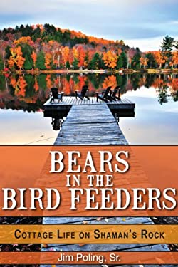 Bears in the Bird Feeders: Cottage Life on Shaman's Rock 9781459702189
