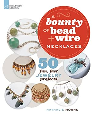 A Bounty of Bead & Wire Necklaces: 50 Fun, Fast Jewelry Projects 9781454702894