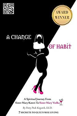 A Change of Habit: A Spiritual Journey from Sister Mary Kateri to Sister Mary Vodka 9781452542812