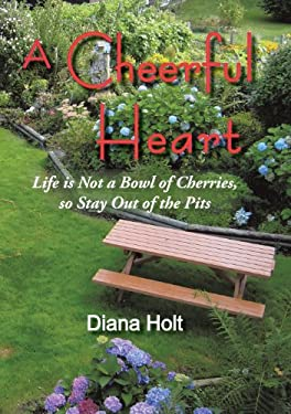A Cheerful Heart: Life Is Not a Bowl of Cherries, So Stay Out of the Pits 9781450259507