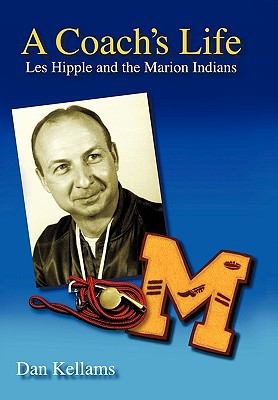 A Coach's Life: Les Hipple and the Marion Indians 9781450221450