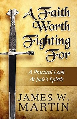 A Faith Worth Fighting for: A Practical Look at Jude's Epistle 9781451236071