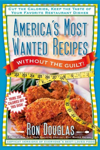 America's Most Wanted Recipes Without the Guilt: Cut the Calories, Keep the Taste of Your Favorite Restaurant Dishes 9781451623314