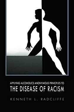 Applying Alcoholics Anonymous Principles to the Disease of Racism 9781456848484