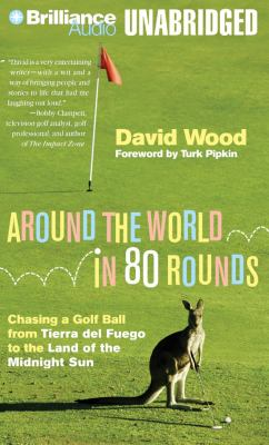 Around the World in 80 Rounds: Chasing a Golf Ball from Tierra del Fuego to the Land of the Midnight Sun 9781455815098