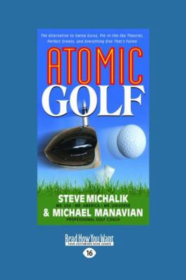 Atomic Golf: The Alternative to Swing Gurus, Pie-In-The-Sky Theories, Perfect Greens, and Everything Else That's Failed (Large Prin 9781459603332