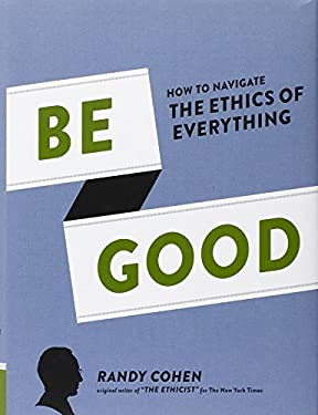 Be Good: How to Navigate the Ethics of Everything 9781452107905