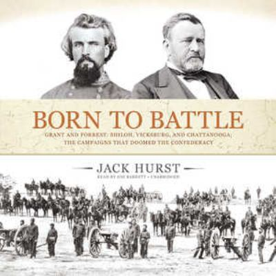 Born to Battle: Grant and Forrest: Shiloh, Vicksburg, and Chattanooga: The Campaigns That Doomed the Confederacy 9781455160891