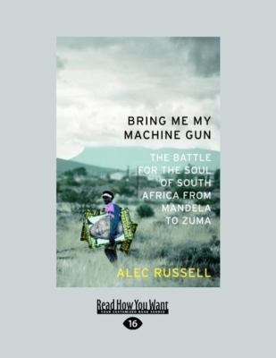 Bring Me My Machine Gun: The Battle for the Soul of South Africa from Mandela to Zuma 9781458759702