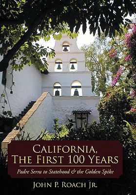 California, the First 100 Years: Padre Serra to Statehood & the Golden Spike 9781452011776