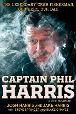 Captain Phil Harris: The Legendary Crab Fisherman: Our Best Friend, Our Hero, Our Dad 9781451666045