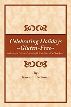 Celebrating Holidays ~Gluten-Free~: An Invaluable Guide to Celebrating Holidays Gluten-Free Year-Round 9781452016436