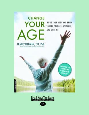 Change Your Age: Using Your Body and Brain to Feel Younger, Stronger, and More Fit (Large Print 16pt)