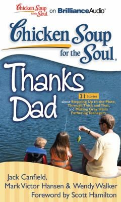 Chicken Soup for the Soul: Thanks Dad: 31 Stories about Stepping Up to the Plate, Through Thick and Thin, and Making Gray Hairs Fathering Teenagers 9781455808830