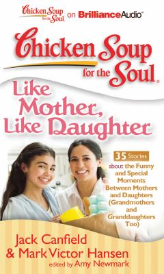 Chicken Soup for the Soul: Like Mother, Like Daughter - 35 Stories about the Funny and Special Moments Between Mothers and Daughters (Grandmothers and 9781455804573