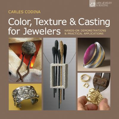 Color, Texture & Casting for Jewelers: Hands-On Demonstrations & Practical Applications 9781454700173