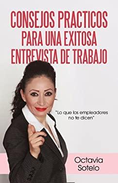 Consejos Practicos Para Una Exitosa Entrevista de Trabajo: Lo Que Los Empleadores No Te Dicen 9781450248310