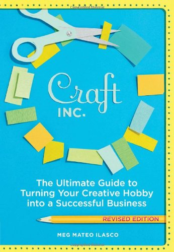 Craft, Inc.: The Ultimate Guide to Turning Your Creative Hobby Into a Successful Business 9781452101415