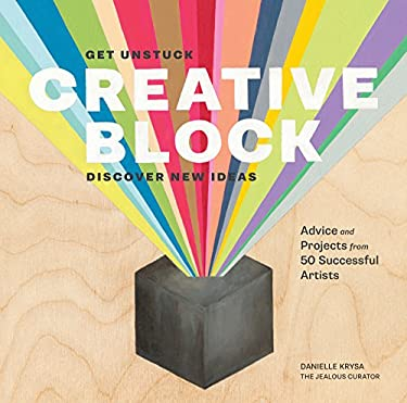 Creative Block: Get Unstuck, Discover New Ideas, Advice & Projects from 50 Successful Artists 9781452118888