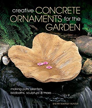 Creative Concrete Ornaments for the Garden: Making Pots, Planters, Birdbaths, Sculpture & More 9781454703532