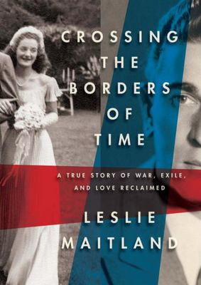 Crossing the Borders of Time: A True Story of War, Exile, and a Love Reclaimed 9781455156689