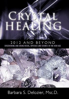 Crystal Healing: 2012 and Beyond Discovering and Using Rocks, Crystals and Stones in the New Age 9781452532943