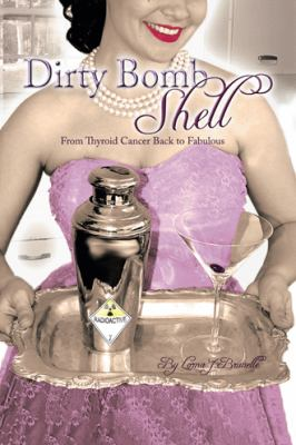 Dirty Bombshell: From Thyroid Cancer Back to Fabulous! 9781456711450