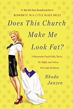 Does This Church Make Me Look Fat?: A Mennonite Finds Faith, Meets Mr. Right, and Solves Her Lady Problems 9781455502882