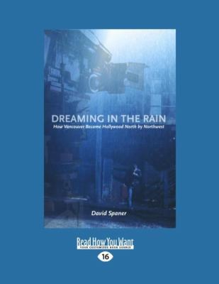 Dreaming in the Rain: How Vancouver Became Hollywood North by Northwest 9781458779014