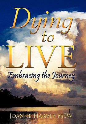 Dying to Live: Embracing the Journey 9781452047508